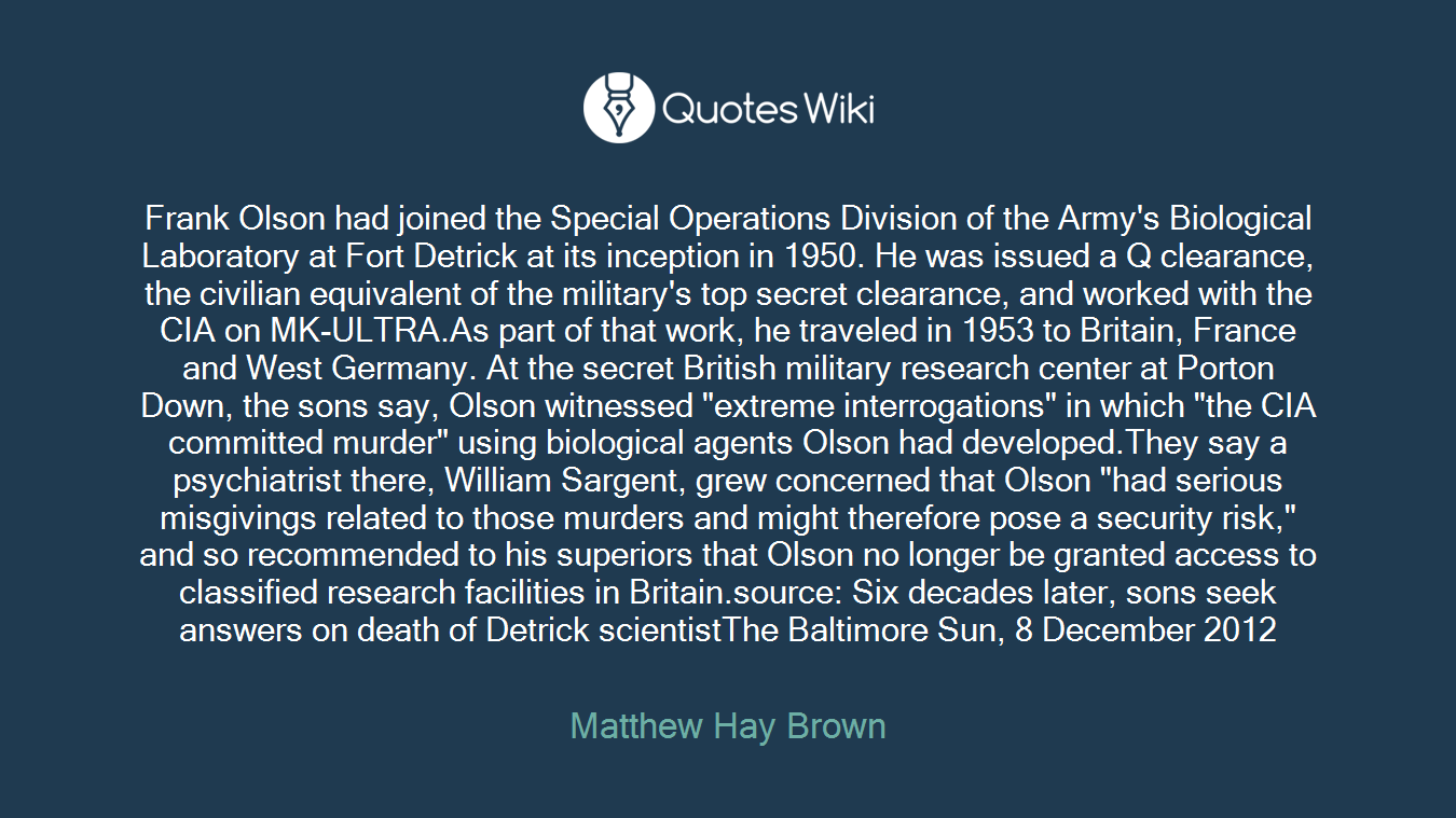 """Frank Olson had joined the Special Operations Division of the Army's Biological Laboratory at Fort Detrick at its inception in 1950. He was issued a Q clearance, the civilian equivalent of the military's top secret clearance, and worked with the CIA on MK-ULTRA.As part of that work, he traveled in 1953 to Britain, France and West Germany. At the secret British military research center at Porton Down, the sons say, Olson witnessed """"extreme interrogations"""" in which """"the CIA committed murder"""" using biological agents Olson had developed.They say a psychiatrist there, William Sargent, grew concerned that Olson """"had serious misgivings related to those murders and might therefore pose a security risk,"""" and so recommended to his superiors that Olson no longer be granted access to classified research facilities in Britain.source: Six decades later, sons seek answers on death of Detrick scientistThe Baltimore Sun, 8 December 2012"""