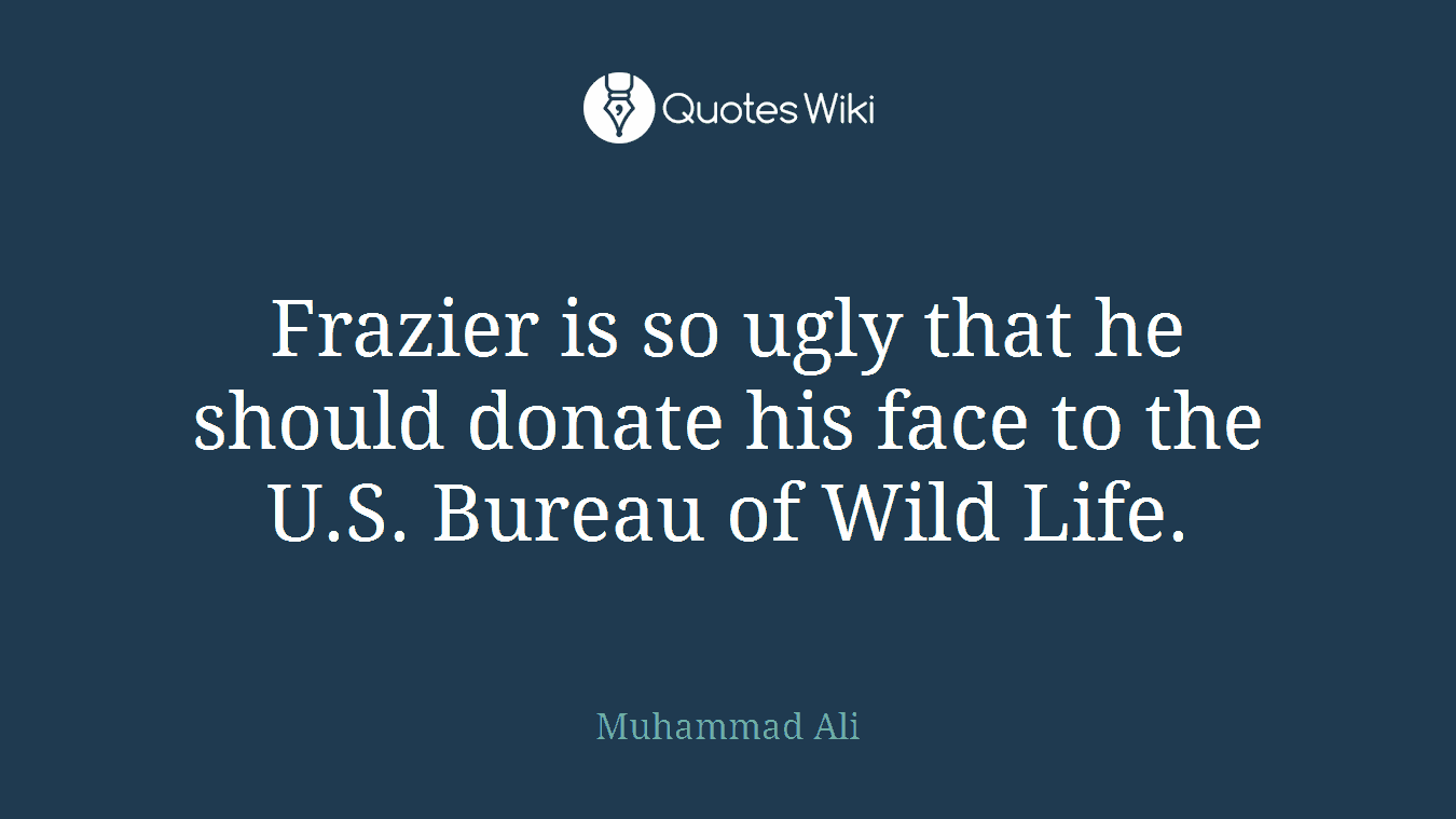 Frazier is so ugly that he should donate his face to the U.S. Bureau of Wild Life.