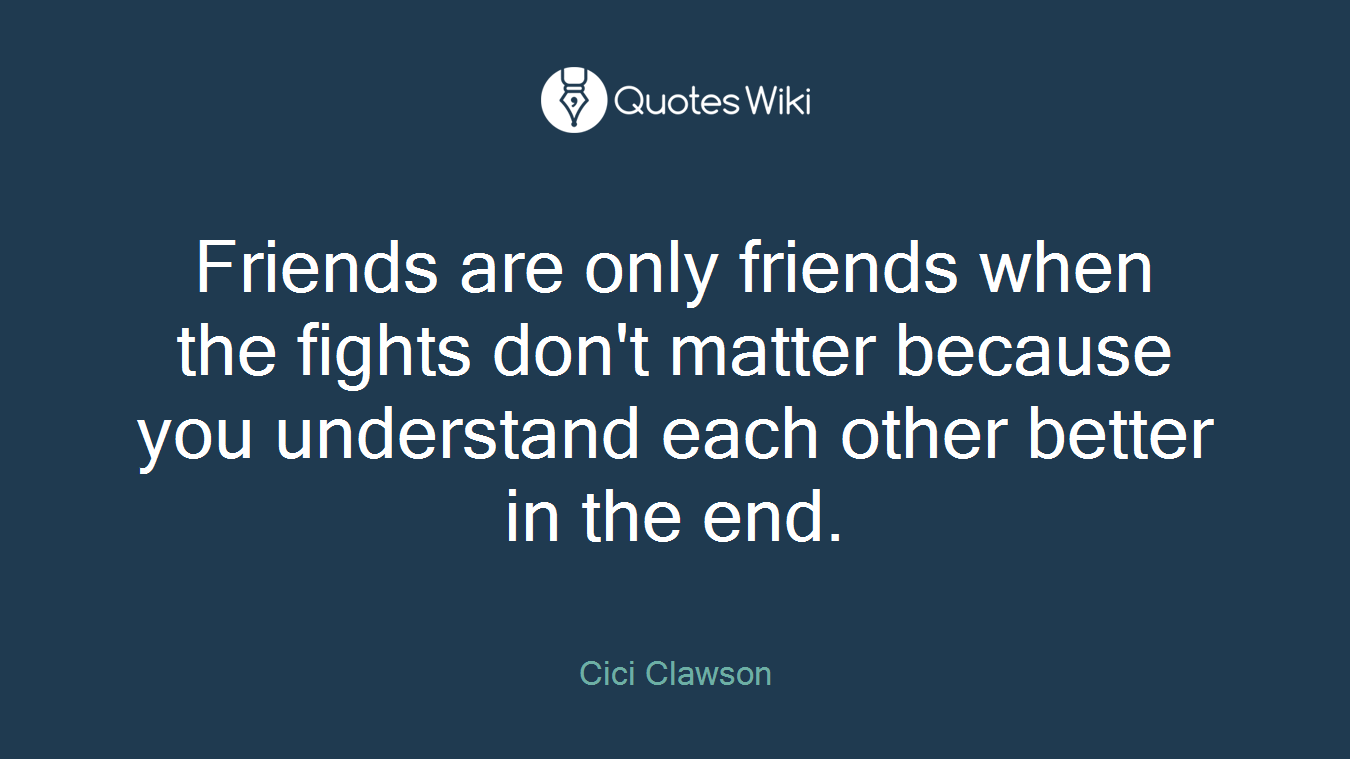 Friends are only friends when the fights don't matter because you understand each other better in the end.