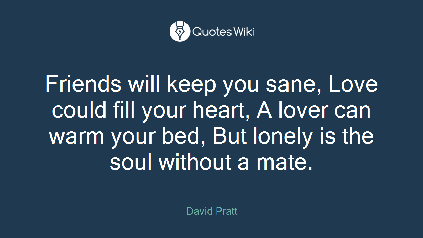 Friends will keep you sane, Love could fill your heart, A lover can warm your bed, But lonely is the soul without a mate.