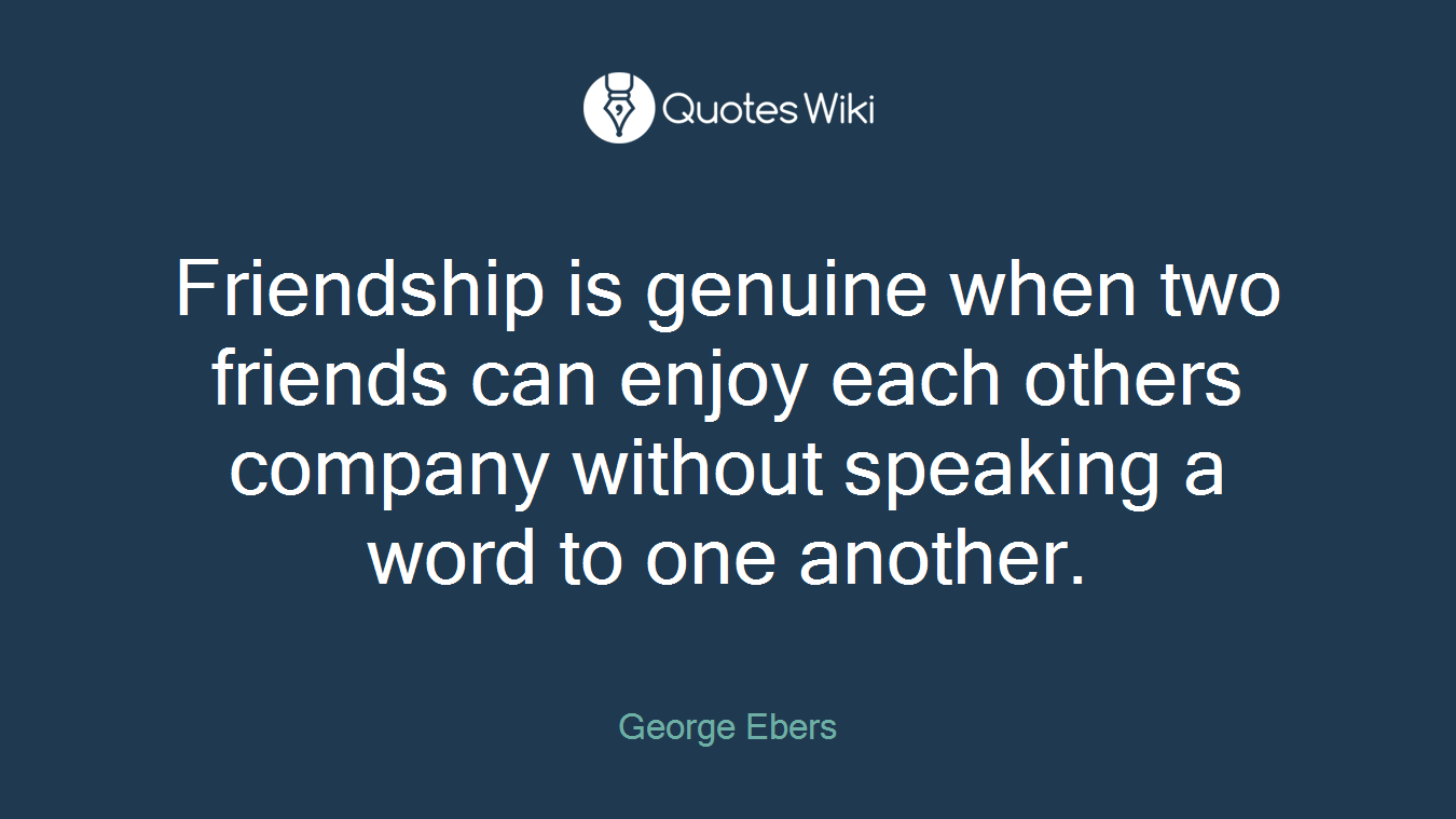 Friendship is genuine when two friends can enjoy each others company without speaking a word to one another.