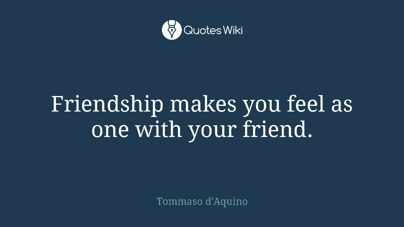 Friendship makes you feel as one with your friend.