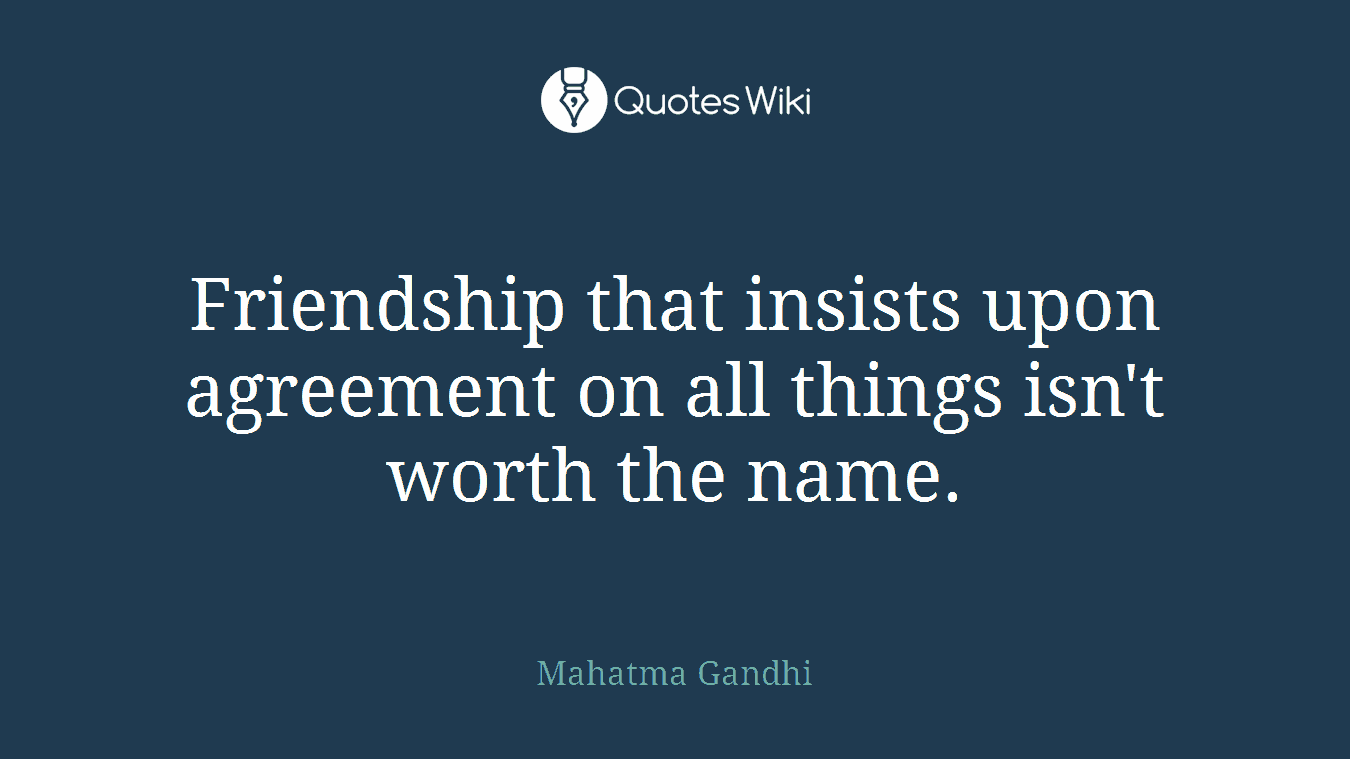 Friendship that insists upon agreement on all things isn't worth the name.