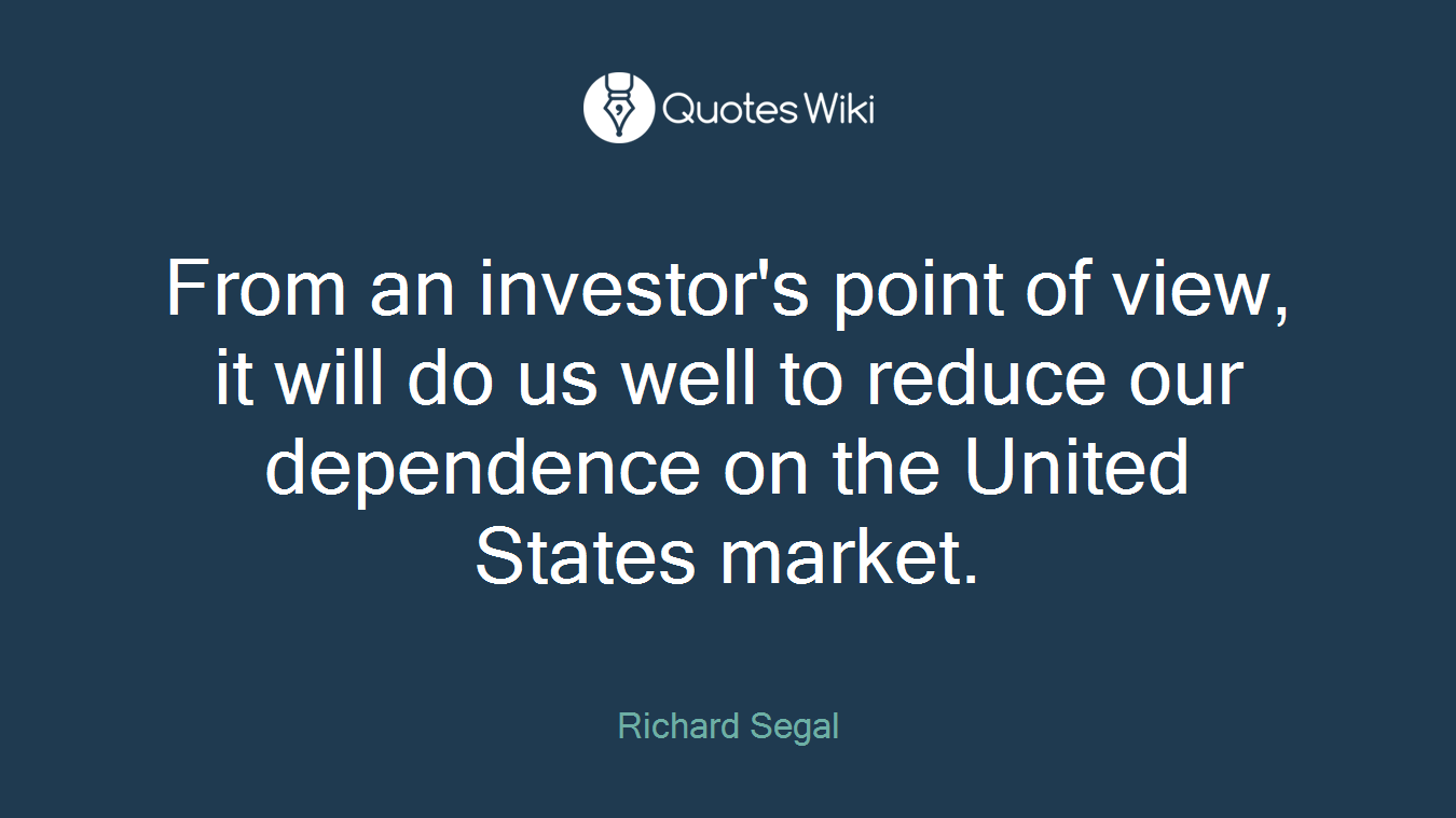 From an investor's point of view, it will do us well to reduce our dependence on the United States market.
