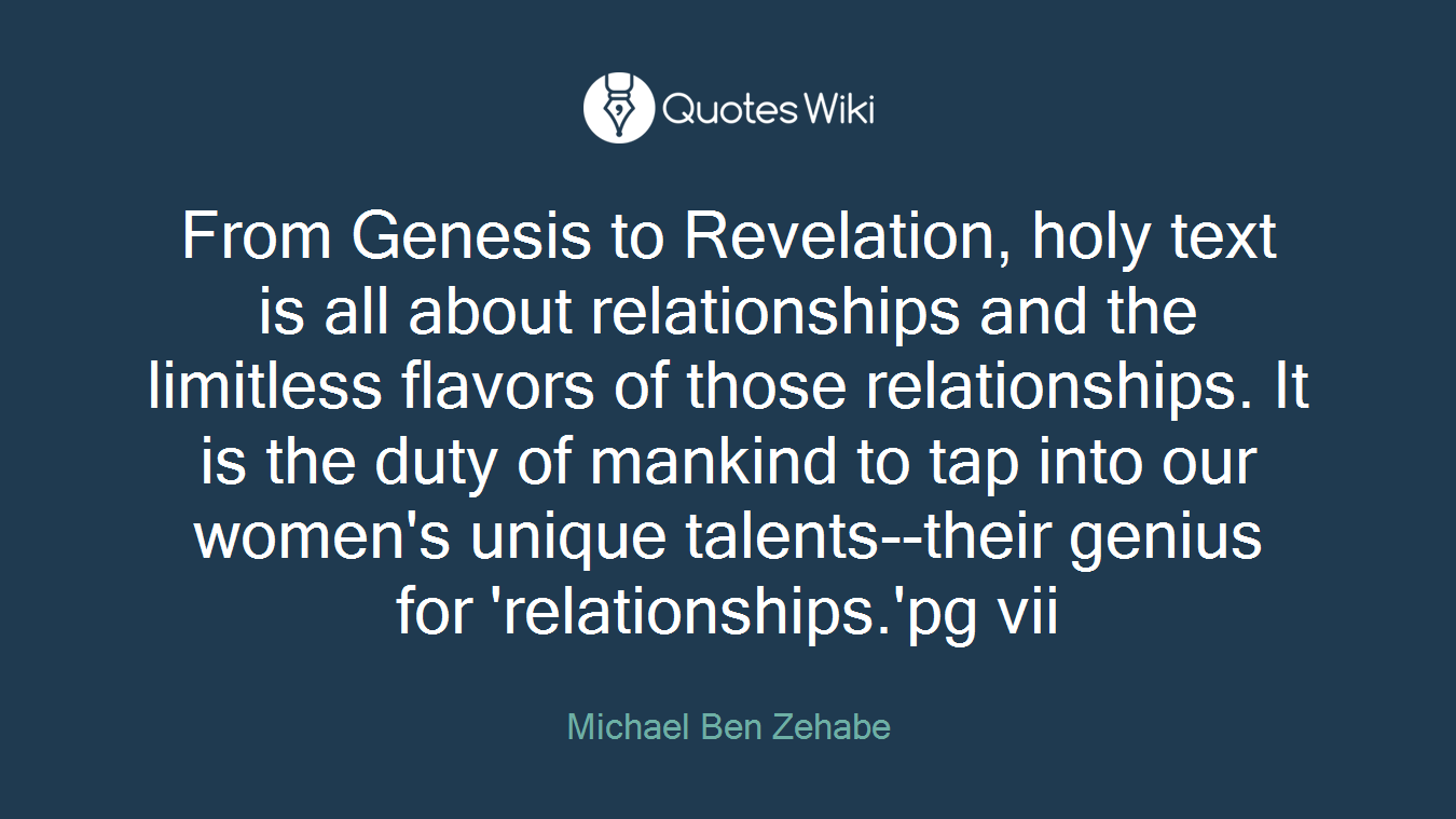 From Genesis to Revelation, holy text is all about relationships and the limitless flavors of those relationships. It is the duty of mankind to tap into our women's unique talents--their genius for 'relationships.'pg vii