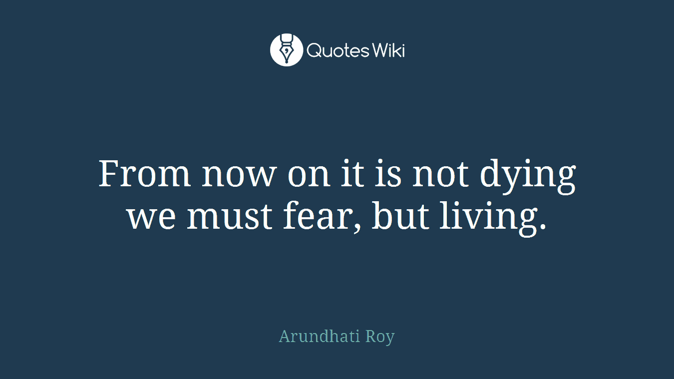 From now on it is not dying we must fear, but living.