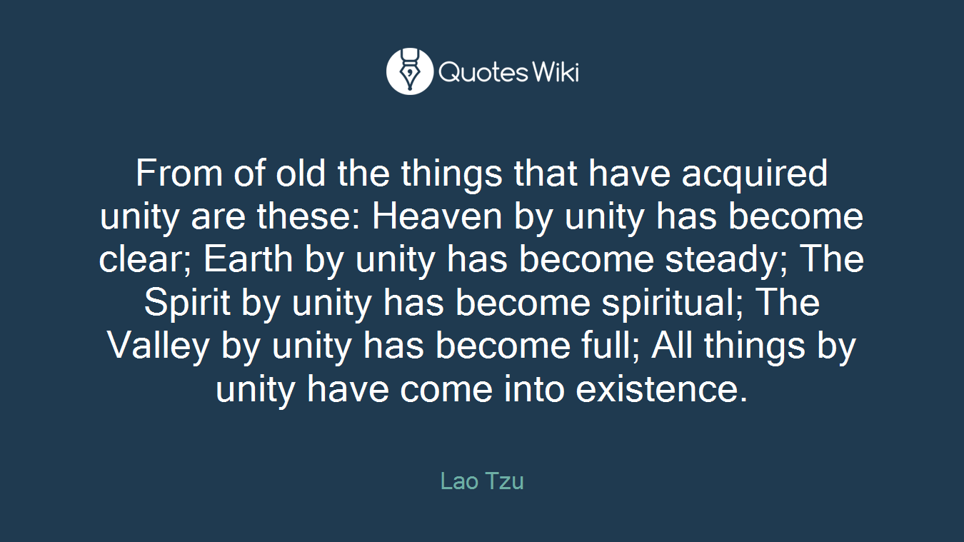 From of old the things that have acquired unity are these: Heaven by unity has become clear; Earth by unity has become steady; The Spirit by unity has become spiritual; The Valley by unity has become full; All things by unity have come into existence.