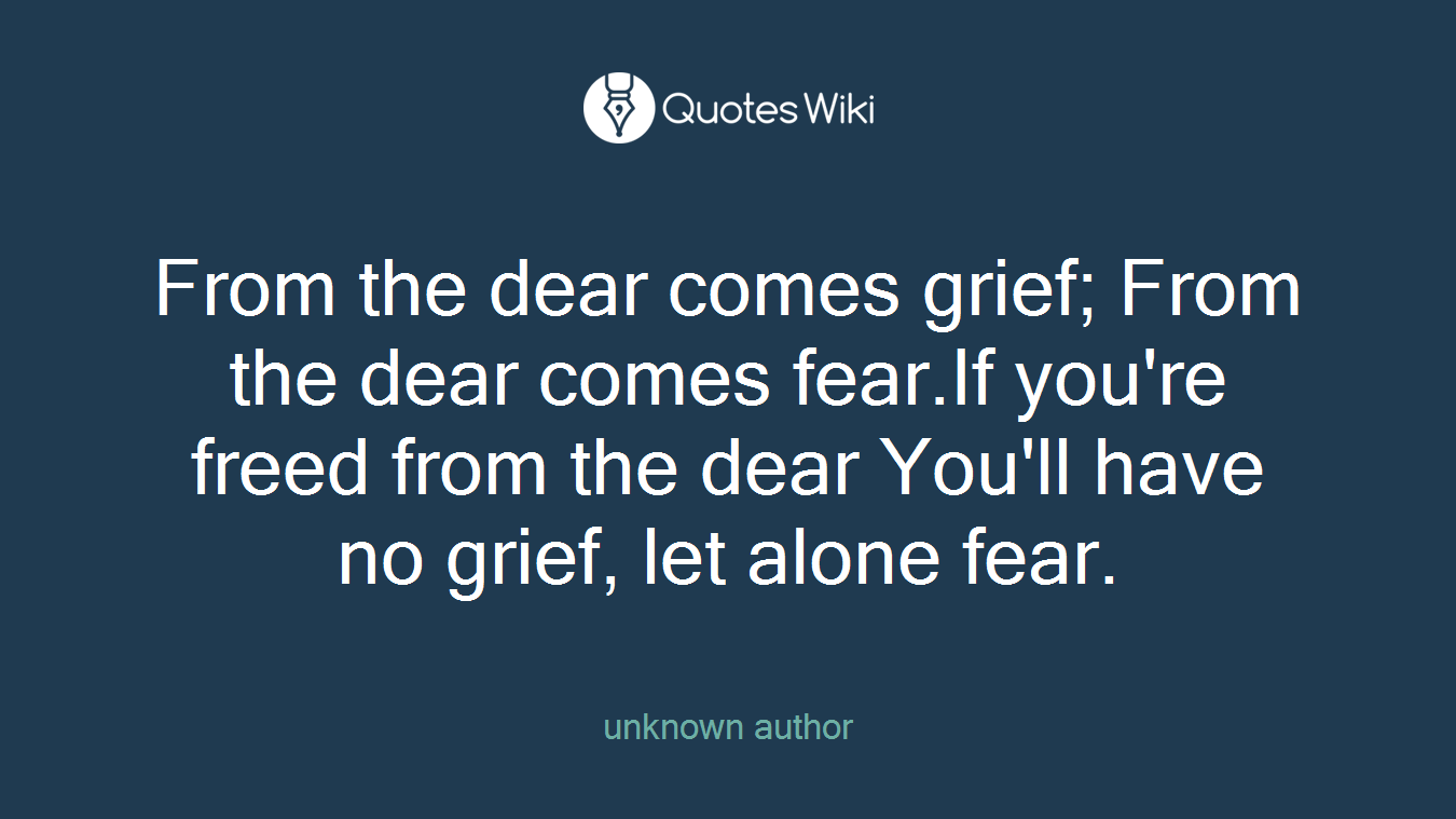 From the dear comes grief; From the dear comes fear.If you're freed from the dear You'll have no grief, let alone fear.