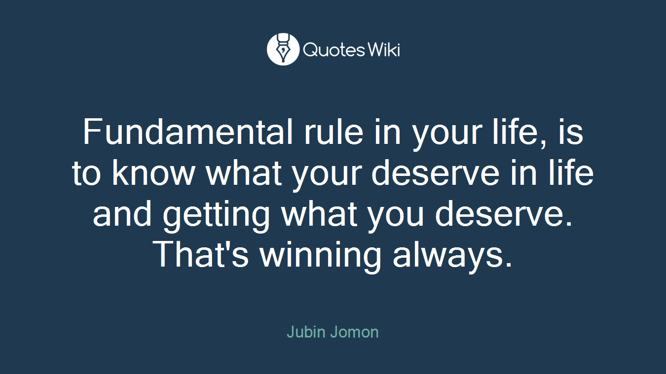 Fundamental rule in your life, is to know what your deserve in life and getting what you deserve. That's winning always.