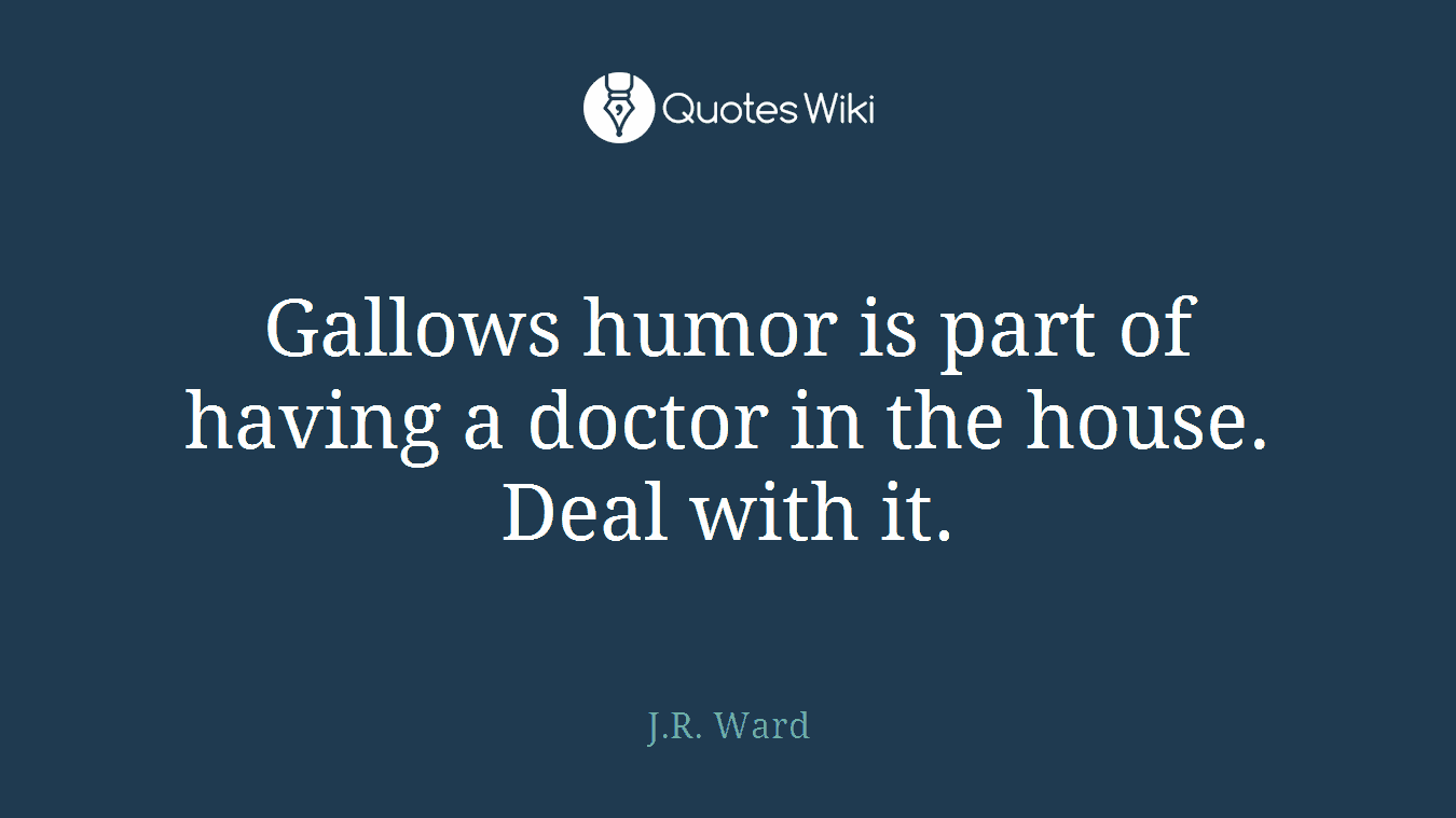 Gallows humor is part of having a doctor in the house. Deal with it.
