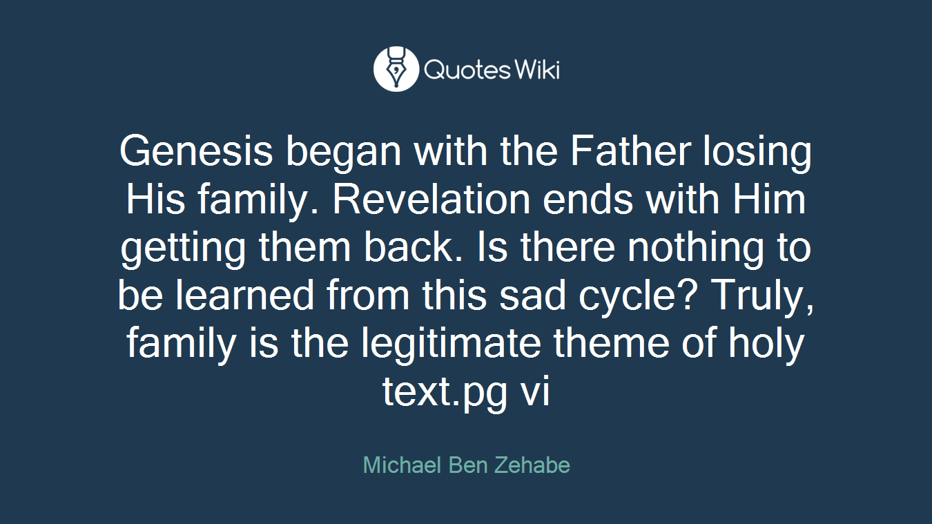 Genesis began with the Father losing His family. Revelation ends with Him getting them back. Is there nothing to be learned from this sad cycle? Truly, family is the legitimate theme of holy text.pg vi