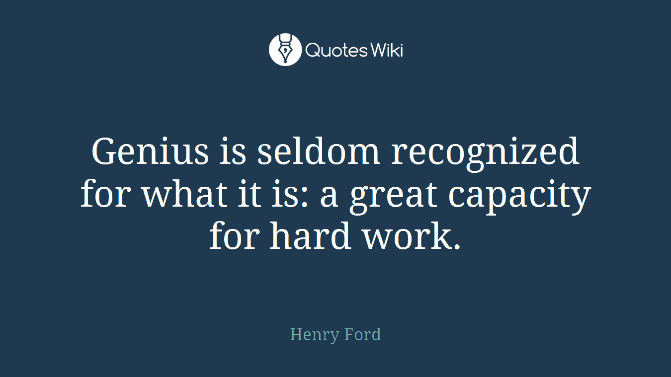 Genius is seldom recognized for what it is: a great capacity for hard work.