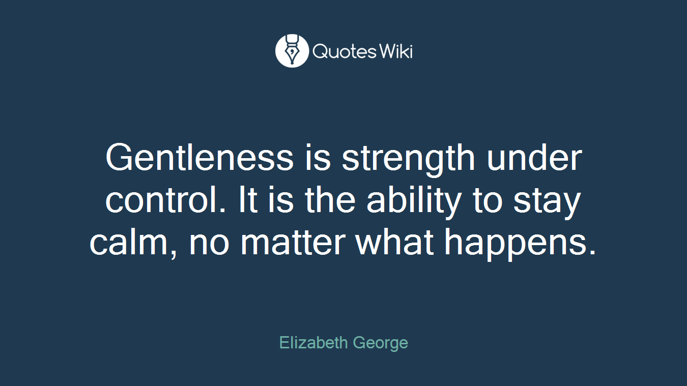 Gentleness is strength under control. It is the ability to stay calm, no matter what happens.