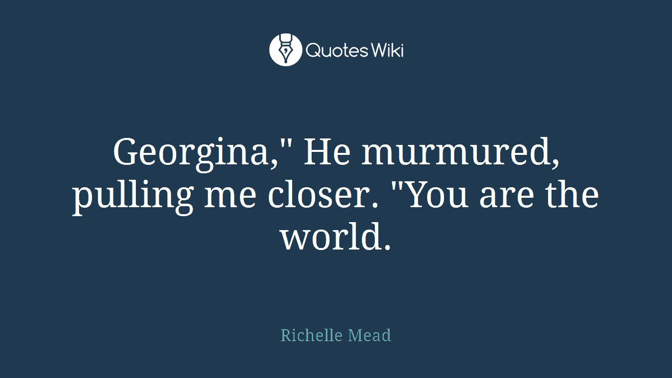 "Georgina,"" He murmured, pulling me closer. ""You are the world."