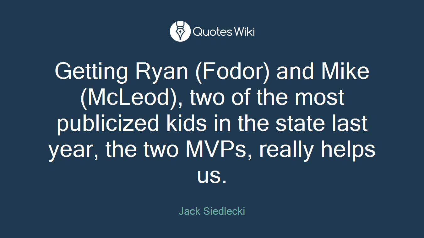 Getting Ryan (Fodor) and Mike (McLeod), two of the most publicized kids in the state last year, the two MVPs, really helps us.