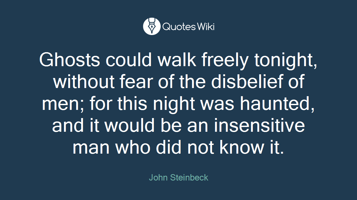 Ghosts could walk freely tonight, without fear of the disbelief of men; for this night was haunted, and it would be an insensitive man who did not know it.
