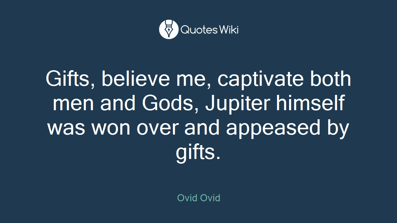 Gifts, believe me, captivate both men and Gods, Jupiter himself was won over and appeased by gifts.