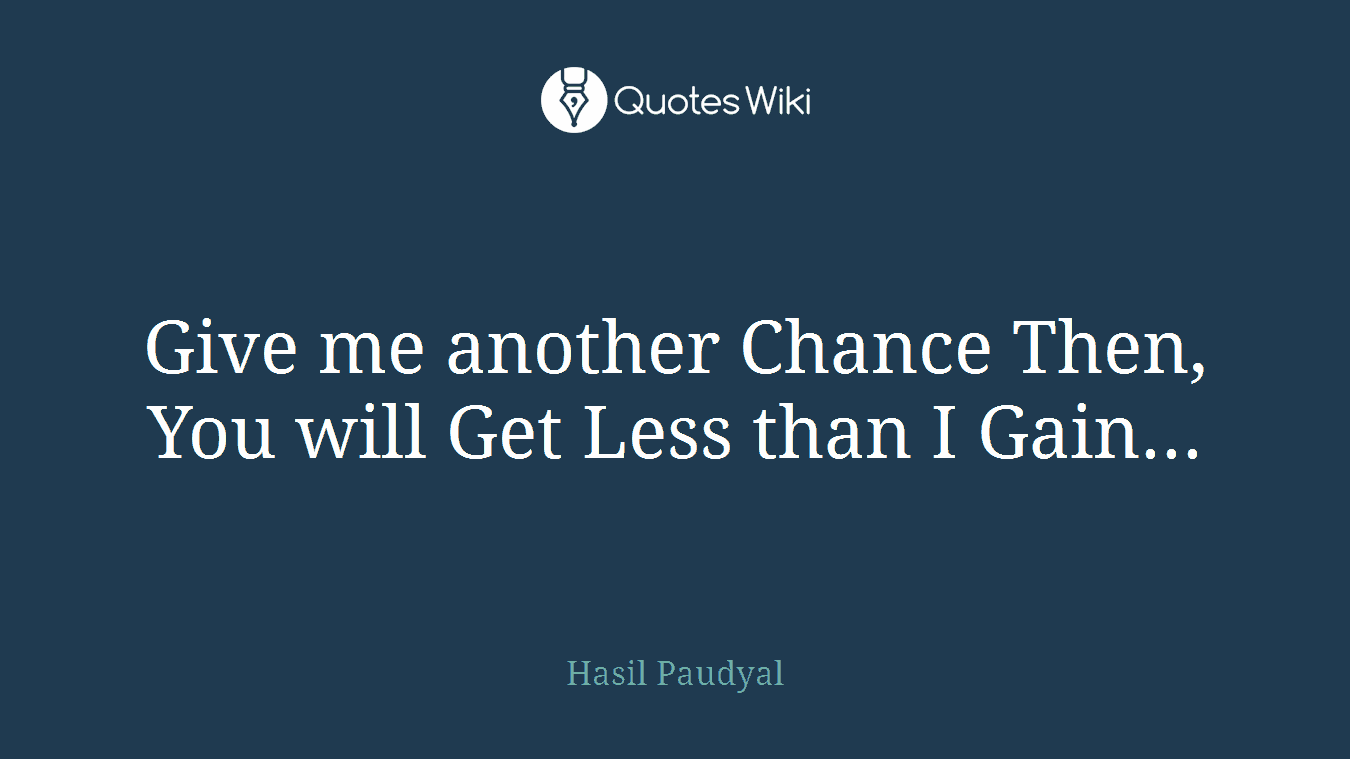Give me another Chance Then, You will Get Less than I Gain...