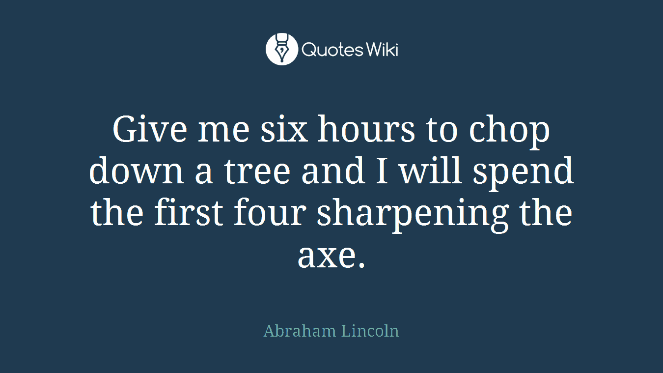 Give me six hours to chop down a tree and I will spend the first four sharpening the axe.
