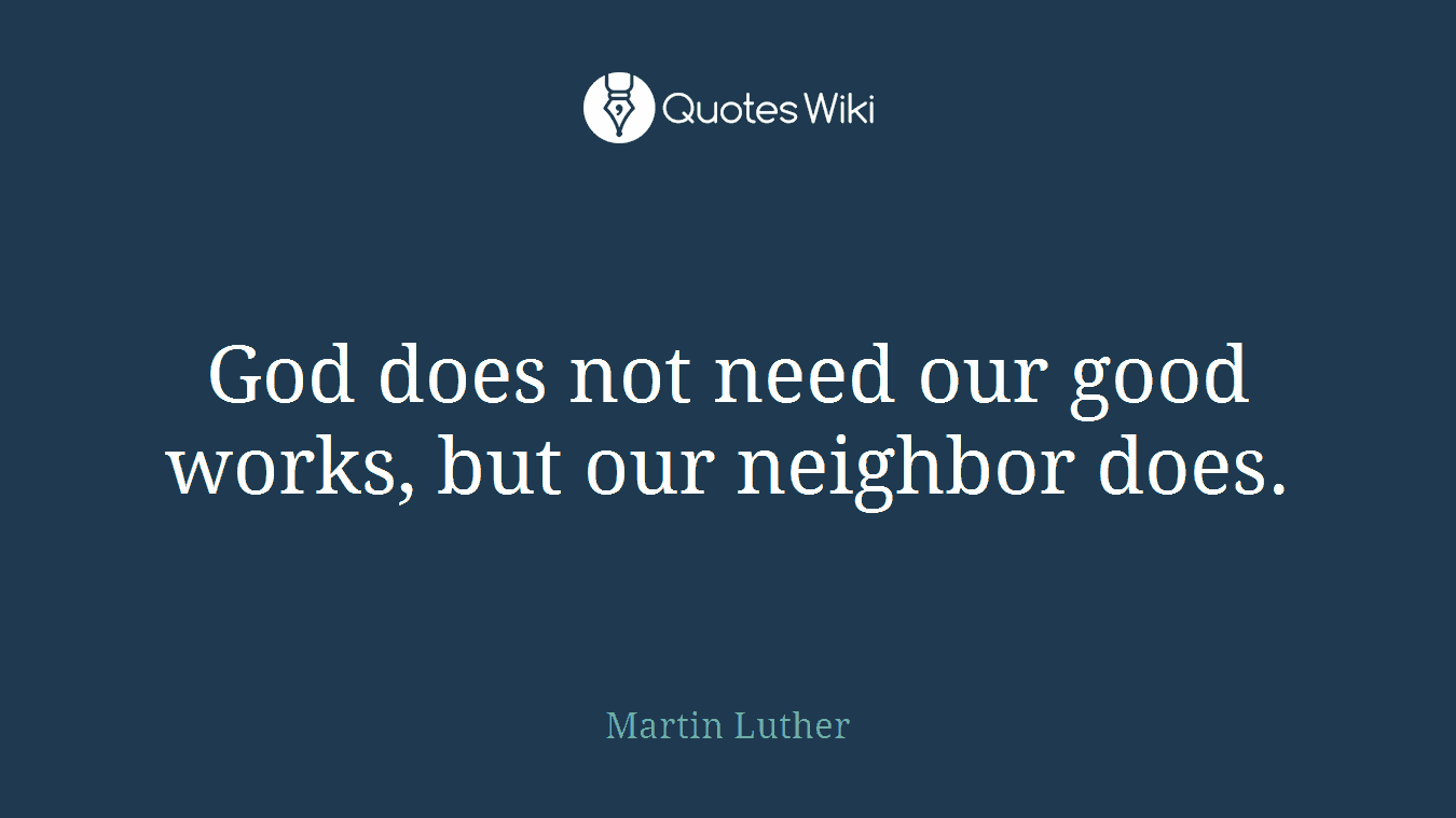 God does not need our good works, but our neighbor does.