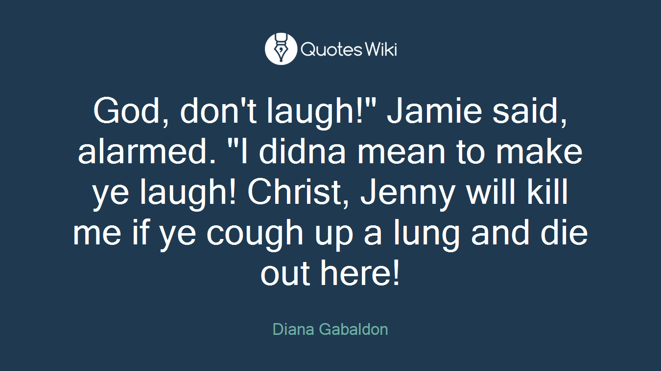 "God, don't laugh!"" Jamie said, alarmed. ""I didna mean to make ye laugh! Christ, Jenny will kill me if ye cough up a lung and die out here!"