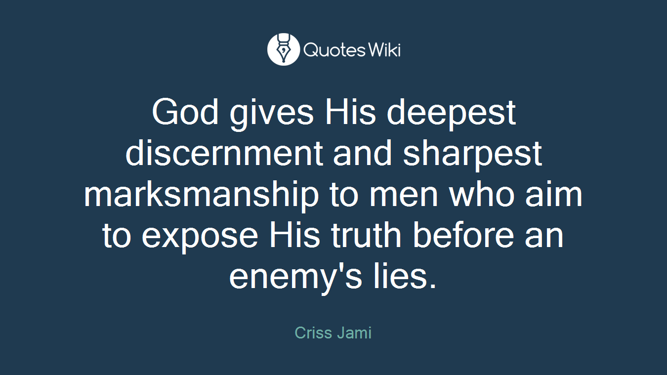 God gives His deepest discernment and sharpest marksmanship to men who aim to expose His truth before an enemy's lies.