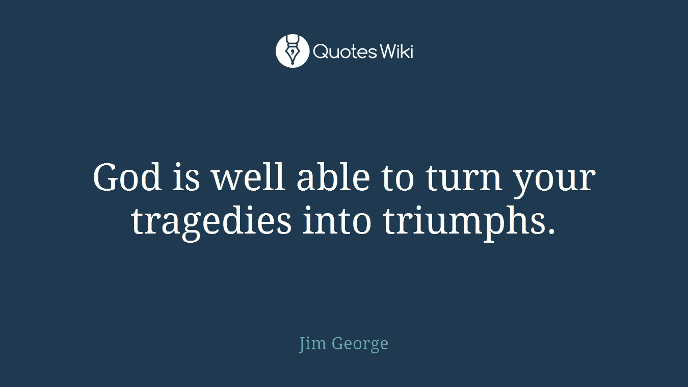 God is well able to turn your tragedies into triumphs.