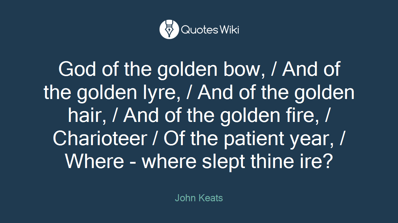 God of the golden bow, / And of the golden lyre, / And of the golden hair, / And of the golden fire, / Charioteer / Of the patient year, / Where - where slept thine ire?