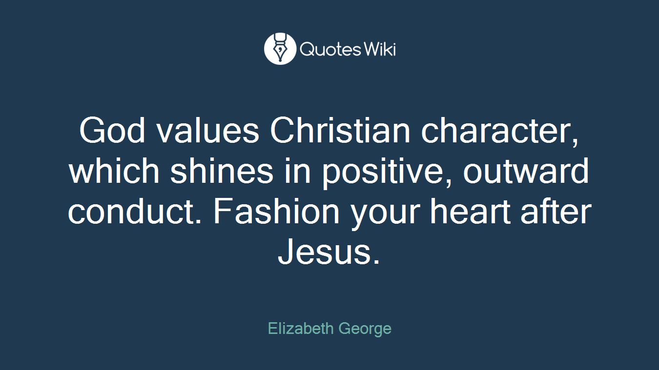 God values Christian character, which shines in positive, outward conduct. Fashion your heart after Jesus.