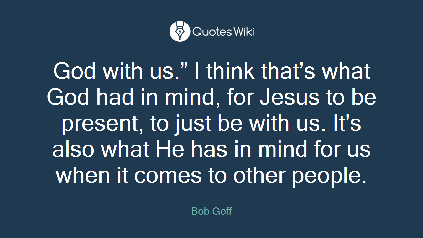 "God with us."" I think that's what God had in mind, for Jesus to be present, to just be with us. It's also what He has in mind for us when it comes to other people."