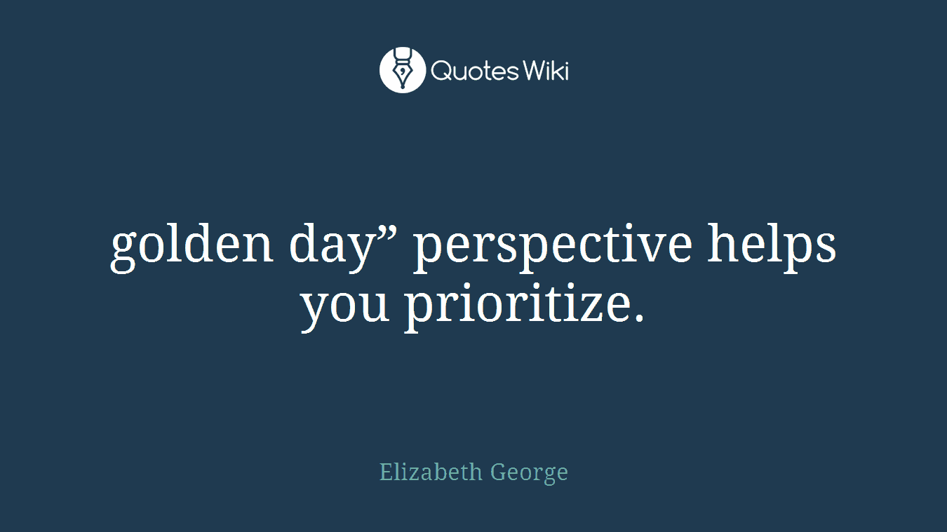 """golden day"""" perspective helps you prioritize."""