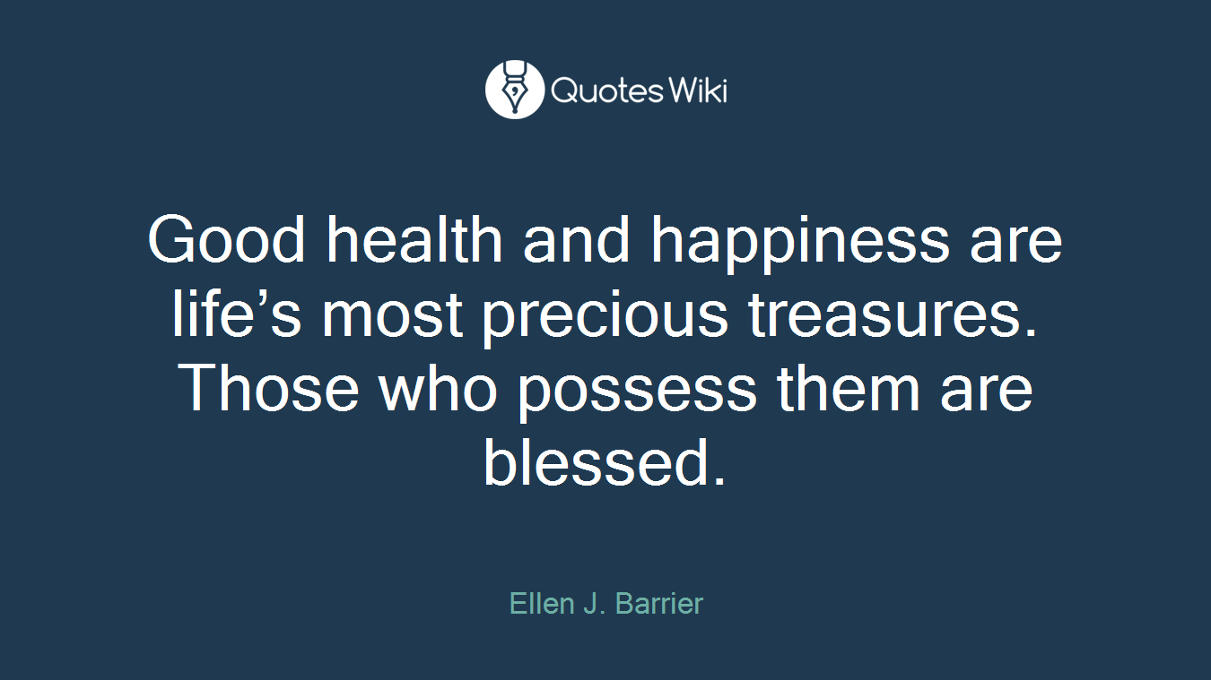 Good health and happiness are life's most precious treasures. Those who possess them are blessed.