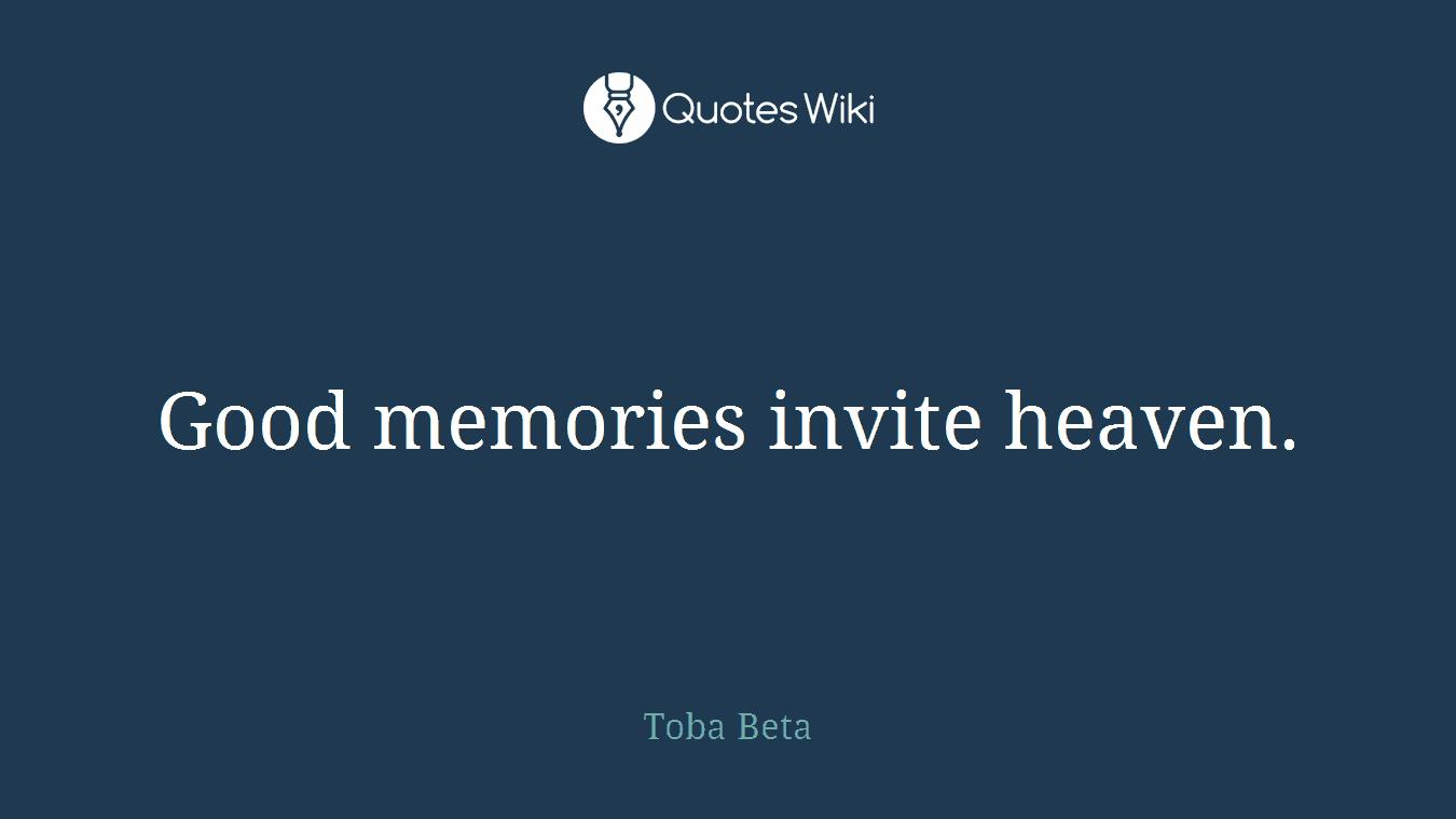 Good memories invite heaven.
