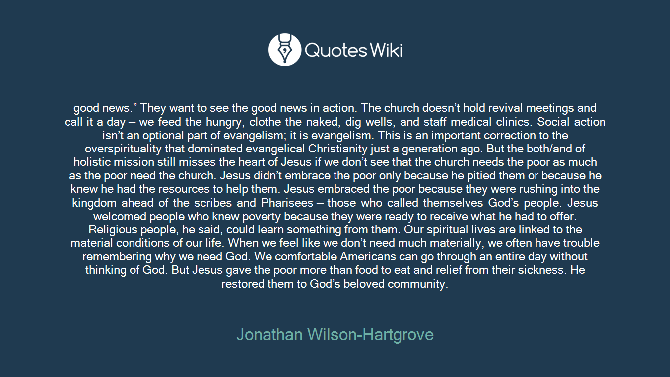 """good news."""" They want to see the good news in action. The church doesn't hold revival meetings and call it a day — we feed the hungry, clothe the naked, dig wells, and staff medical clinics. Social action isn't an optional part of evangelism; it is evangelism. This is an important correction to the overspirituality that dominated evangelical Christianity just a generation ago. But the both/and of holistic mission still misses the heart of Jesus if we don't see that the church needs the poor as much as the poor need the church. Jesus didn't embrace the poor only because he pitied them or because he knew he had the resources to help them. Jesus embraced the poor because they were rushing into the kingdom ahead of the scribes and Pharisees — those who called themselves God's people. Jesus welcomed people who knew poverty because they were ready to receive what he had to offer. Religious people, he said, could learn something from them. Our spiritual lives are linked to the material conditions of our life. When we feel like we don't need much materially, we often have trouble remembering why we need God. We comfortable Americans can go through an entire day without thinking of God. But Jesus gave the poor more than food to eat and relief from their sickness. He restored them to God's beloved community."""