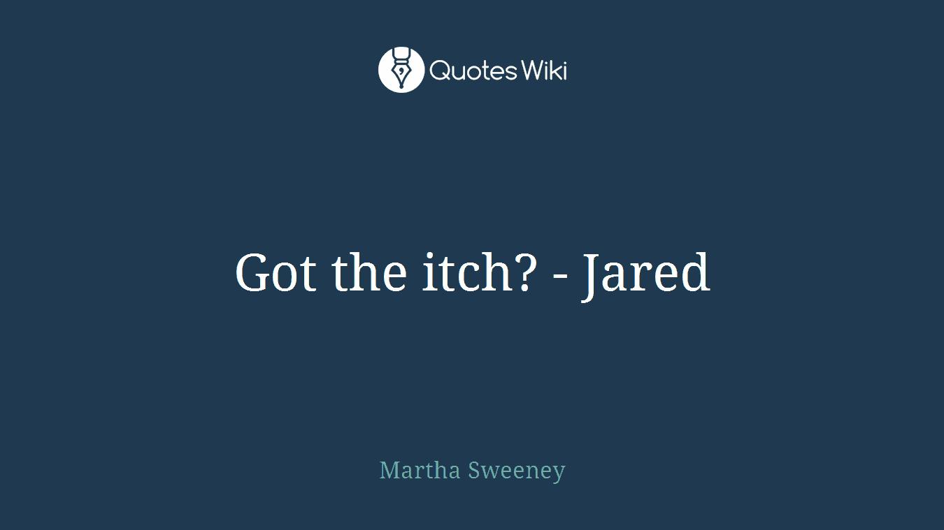 Got the itch? - Jared