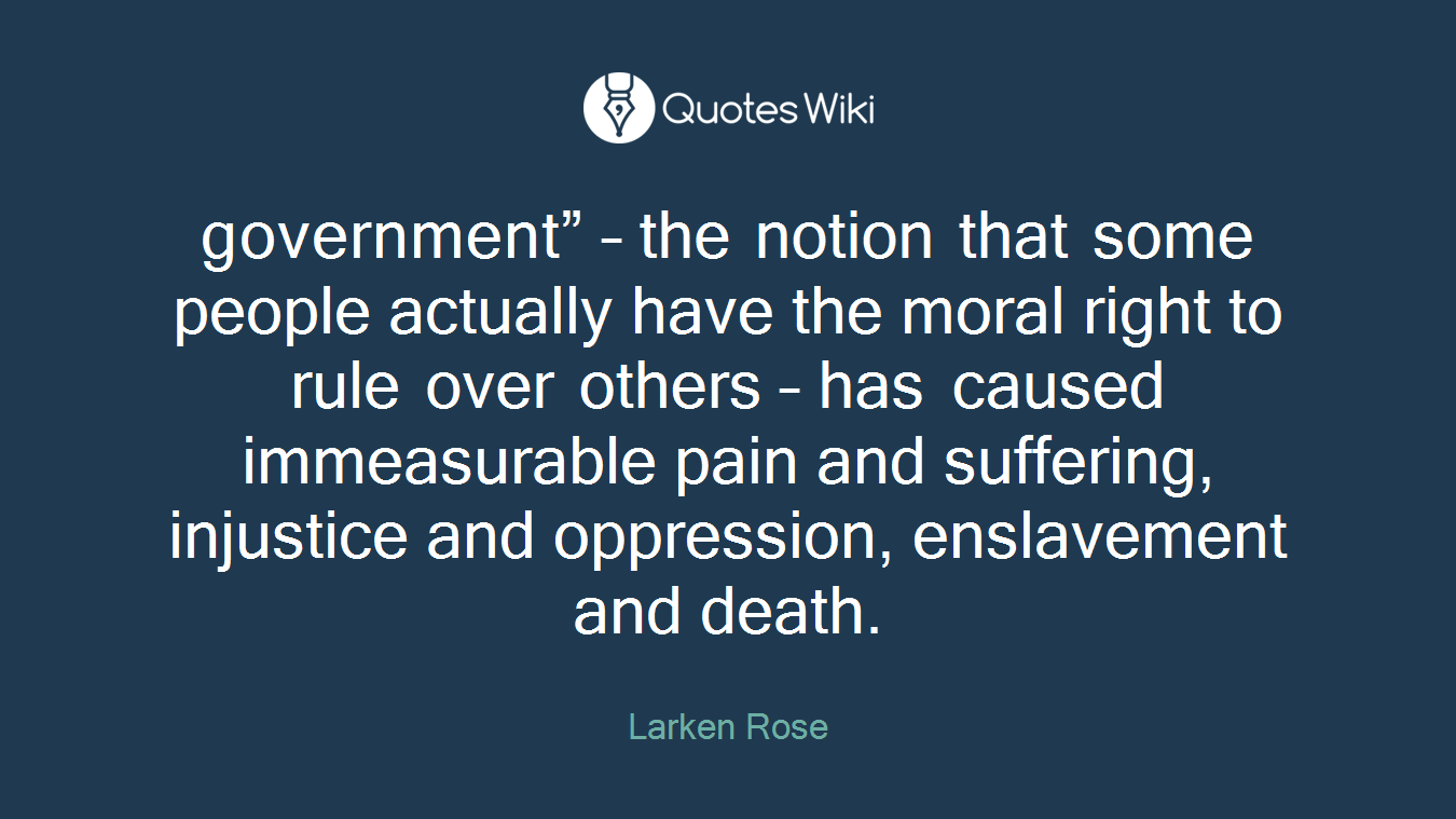"government"" – the notion that some people actually have the moral right to rule over others – has caused immeasurable pain and suffering, injustice and oppression, enslavement and death."