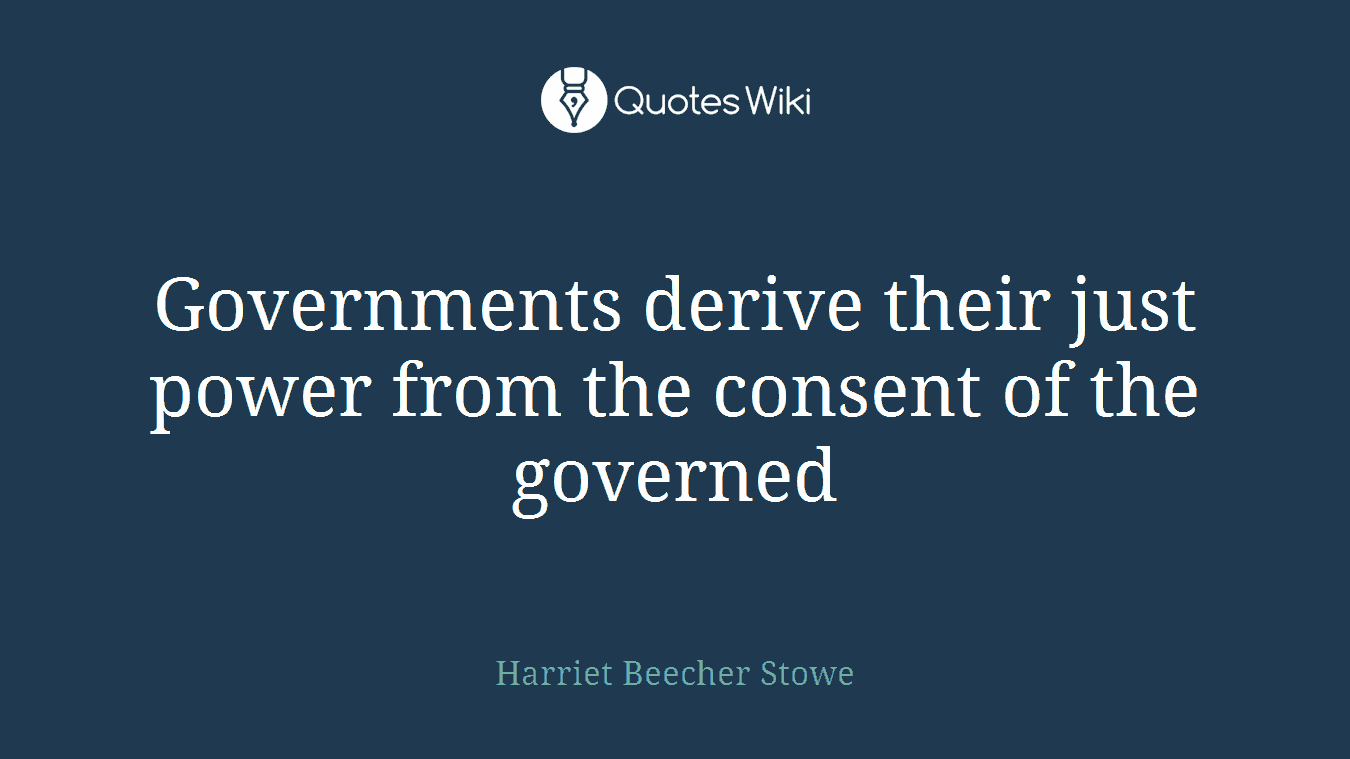 Governments derive their just power from the consent of the governed
