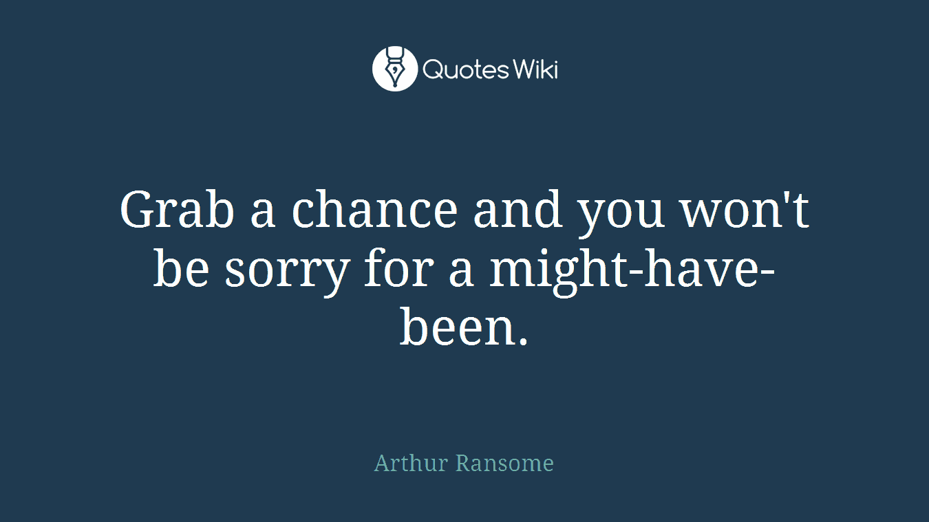 Grab a chance and you won't be sorry for a might-have-been.