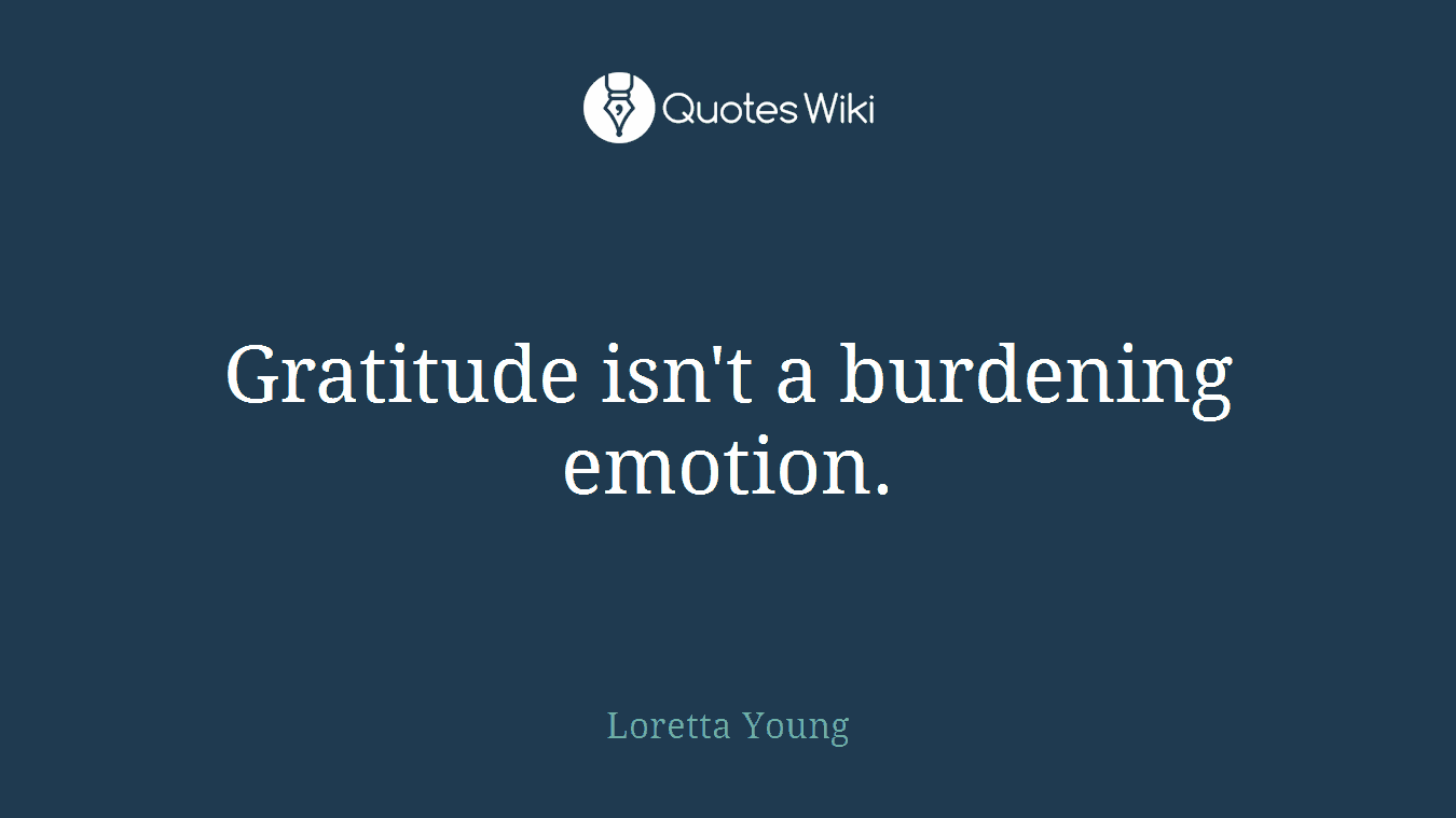 Gratitude isn't a burdening emotion.