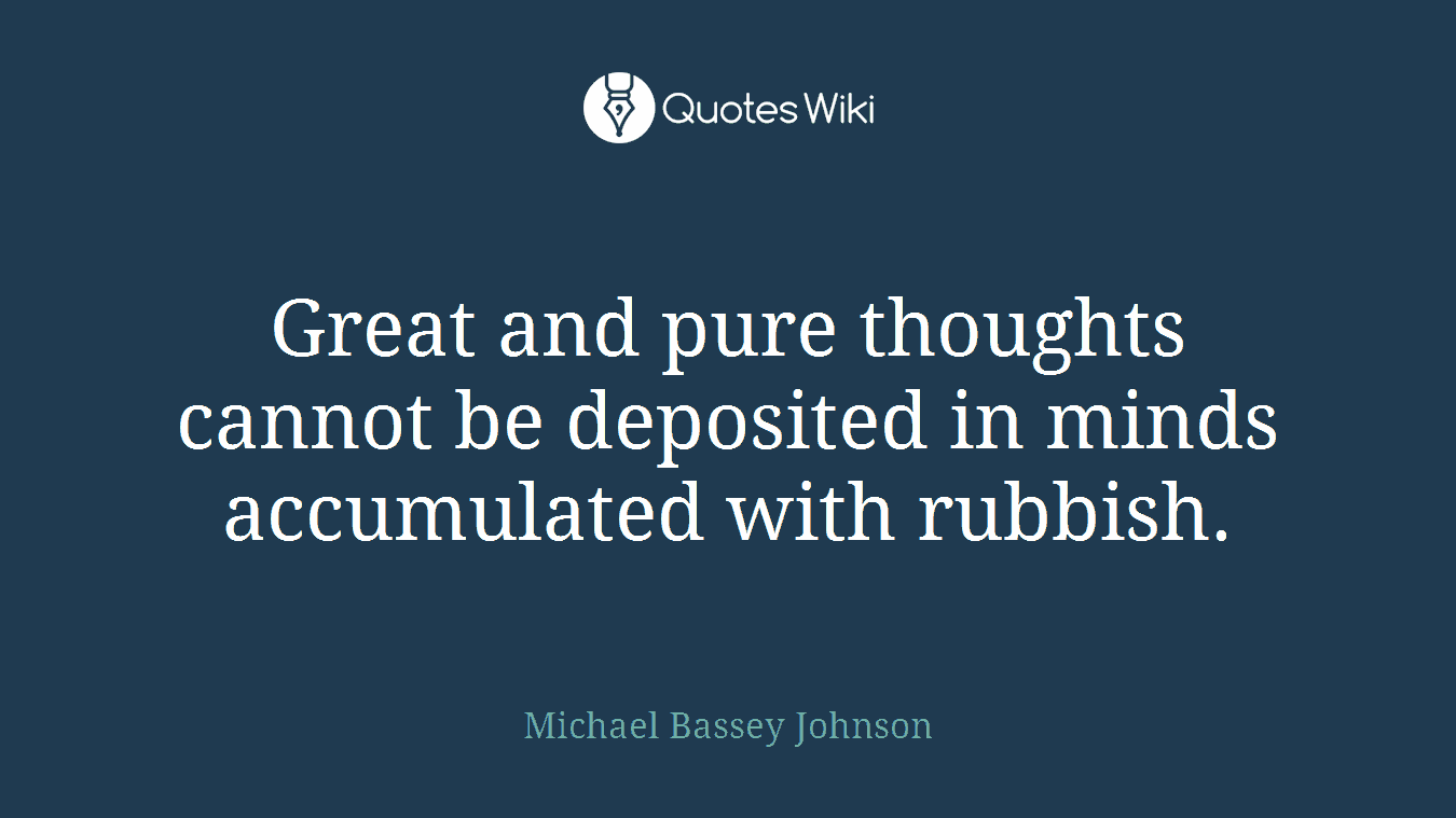 Great and pure thoughts cannot be deposited in minds accumulated with rubbish.