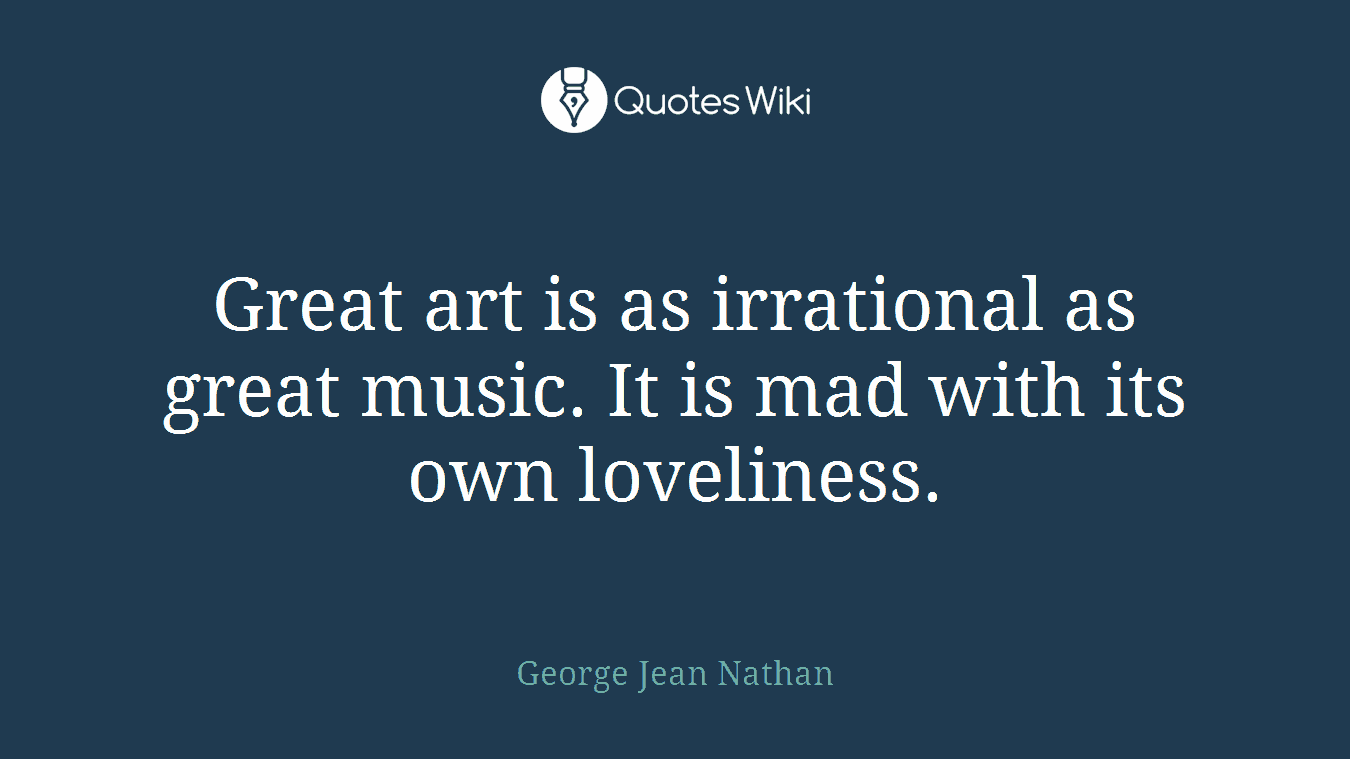 Great art is as irrational as great music. It is mad with its own loveliness.