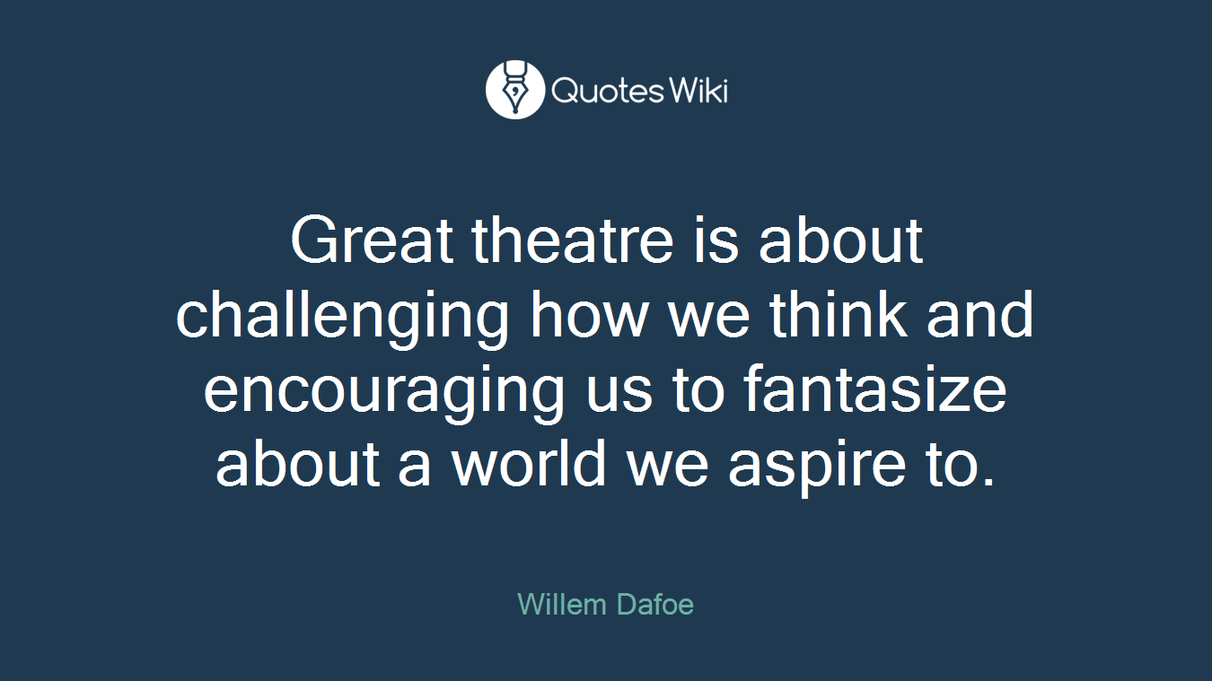 Great theatre is about challenging how we think and encouraging us to fantasize about a world we aspire to.
