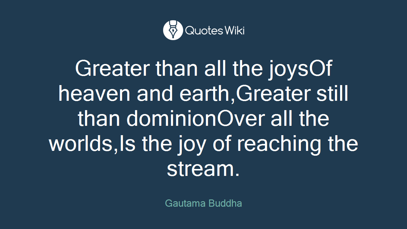 Greater than all the joysOf heaven and earth,Greater still than dominionOver all the worlds,Is the joy of reaching the stream.