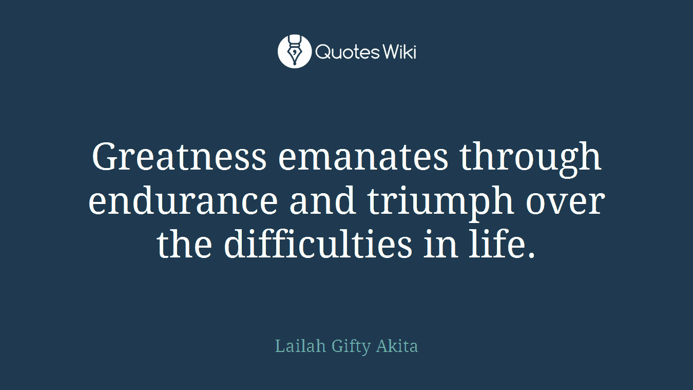 Greatness emanates through endurance and triumph over the difficulties in life.