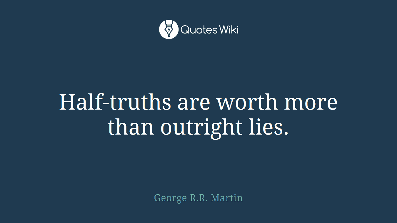 Half-truths are worth more than outright lies.