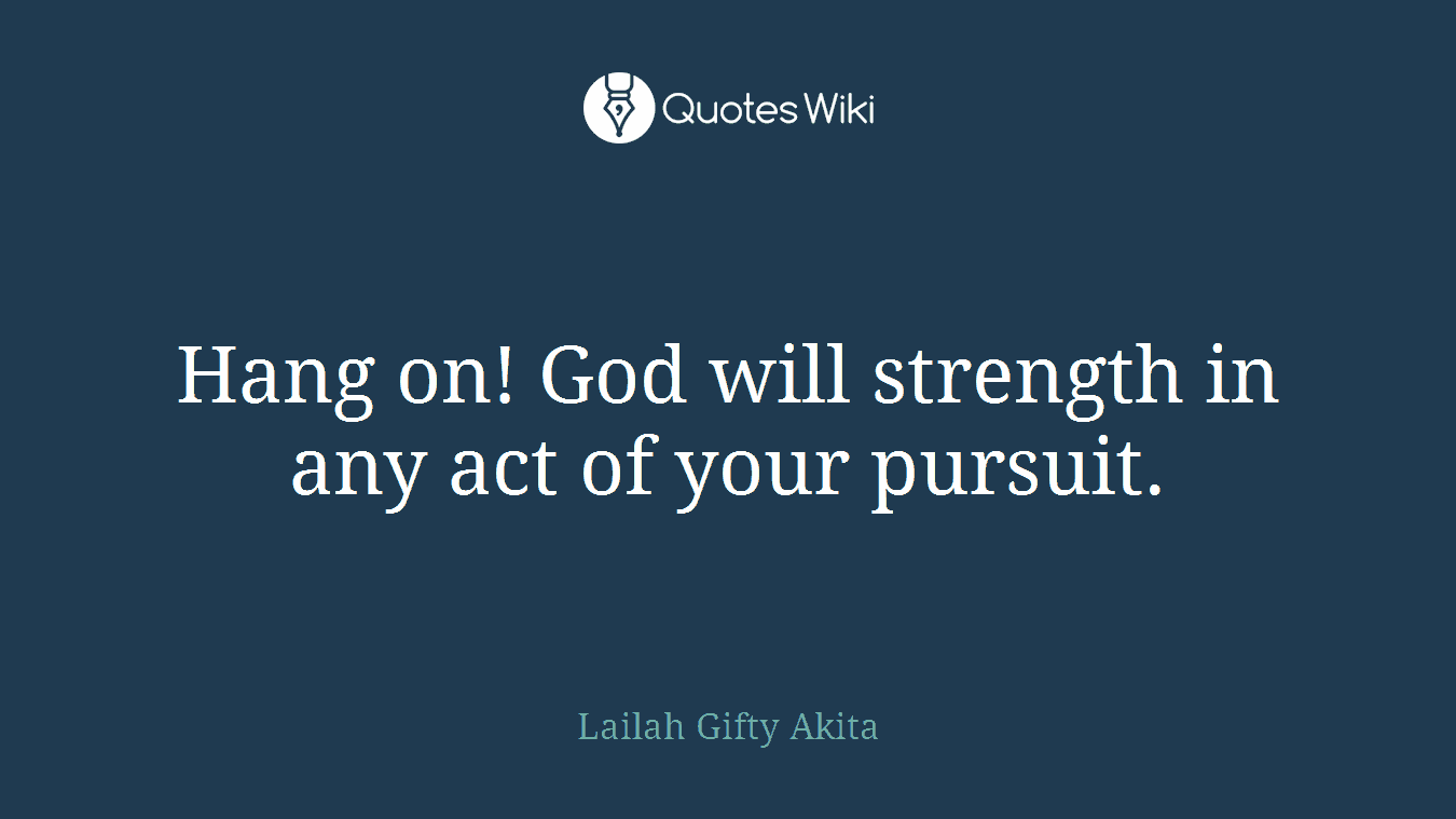Hang on! God will strength in any act of your pursuit.