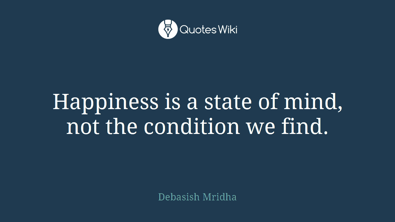 Happiness is a state of mind, not the condition we find.