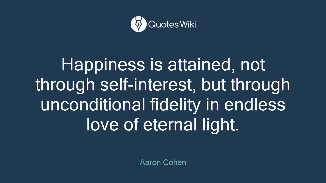 Happiness is attained, not through self-interest, but through unconditional fidelity in endless love of eternal light.