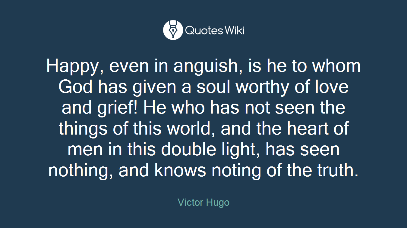 Happy, even in anguish, is he to whom God has given a soul worthy of love and grief! He who has not seen the things of this world, and the heart of men in this double light, has seen nothing, and knows noting of the truth.