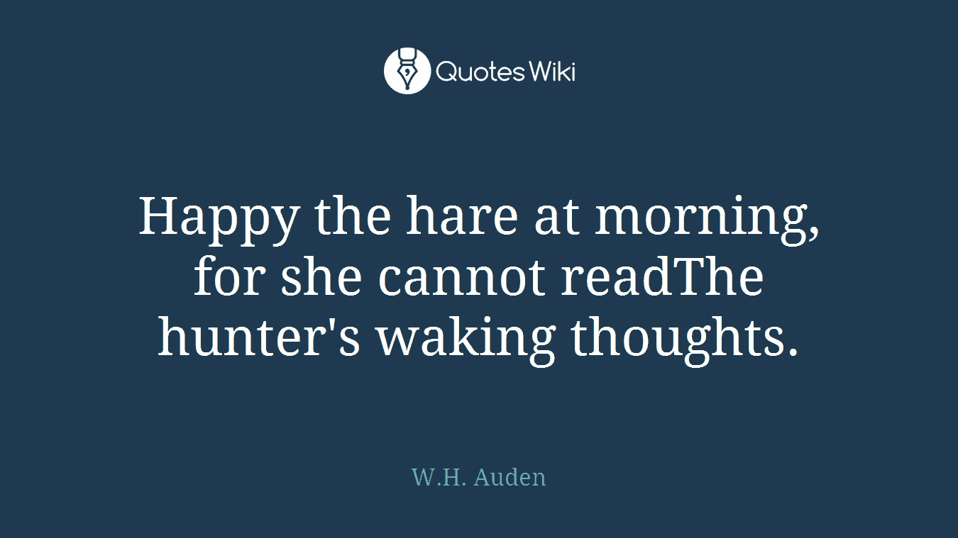 Happy the hare at morning, for she cannot readThe hunter's waking thoughts.